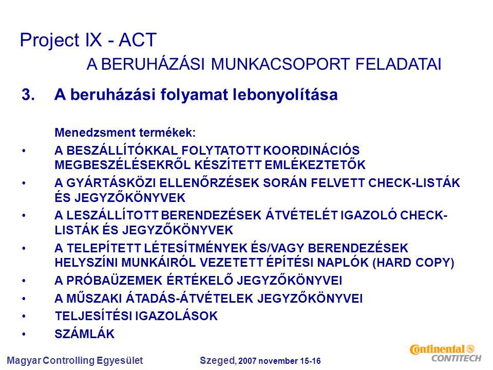 Magyar Controlling Egyesület Szeged, 2007 november 15-16 Project IX - ACT A BERUHÁZÁSI MUNKACSOPORT FELADATAI 3.A beruházási folyamat lebonyolítása Menedzsment termékek: A BESZÁLLÍTÓKKAL FOLYTATOTT KOORDINÁCIÓS MEGBESZÉLÉSEKRŐL KÉSZÍTETT EMLÉKEZTETŐK A GYÁRTÁSKÖZI ELLENŐRZÉSEK SORÁN FELVETT CHECK-LISTÁK ÉS JEGYZŐKÖNYVEK A LESZÁLLÍTOTT BERENDEZÉSEK ÁTVÉTELÉT IGAZOLÓ CHECK- LISTÁK ÉS JEGYZŐKÖNYVEK A TELEPÍTETT LÉTESÍTMÉNYEK ÉS/VAGY BERENDEZÉSEK HELYSZÍNI MUNKÁIRÓL VEZETETT ÉPÍTÉSI NAPLÓK (HARD COPY) A PRÓBAÜZEMEK ÉRTÉKELŐ JEGYZŐKÖNYVEI A MŰSZAKI ÁTADÁS-ÁTVÉTELEK JEGYZŐKÖNYVEI TELJESÍTÉSI IGAZOLÁSOK SZÁMLÁK