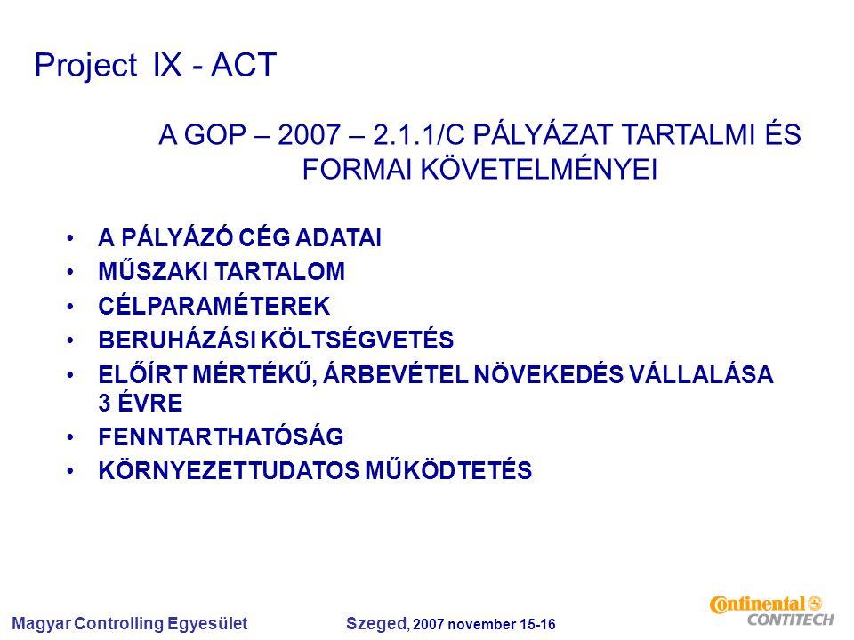 Magyar Controlling Egyesület Szeged, 2007 november 15-16 Project IX - ACT A GOP – 2007 – 2.1.1/C PÁLYÁZAT TARTALMI ÉS FORMAI KÖVETELMÉNYEI A PÁLYÁZÓ CÉG ADATAI MŰSZAKI TARTALOM CÉLPARAMÉTEREK BERUHÁZÁSI KÖLTSÉGVETÉS ELŐÍRT MÉRTÉKŰ, ÁRBEVÉTEL NÖVEKEDÉS VÁLLALÁSA 3 ÉVRE FENNTARTHATÓSÁG KÖRNYEZETTUDATOS MŰKÖDTETÉS