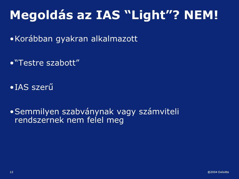 """©2004 Deloitte 12 Megoldás az IAS """"Light""""? NEM! Korábban gyakran alkalmazott """"Testre szabott"""" IAS szerű Semmilyen szabványnak vagy számviteli rendszer"""