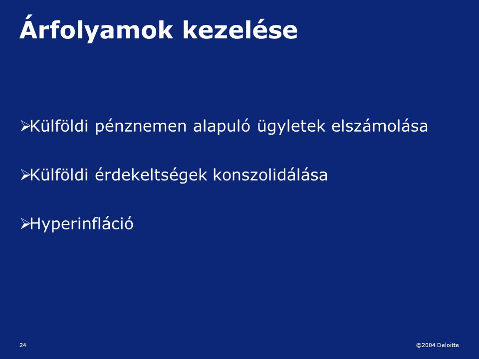 ©2004 Deloitte 24 Árfolyamok kezelése  Külföldi pénznemen alapuló ügyletek elszámolása  Külföldi érdekeltségek konszolidálása  Hyperinfláció