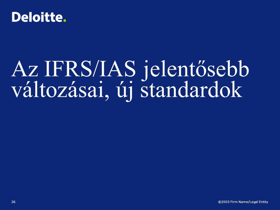 ©2003 Firm Name/Legal Entity 26 Az IFRS/IAS jelentősebb változásai, új standardok