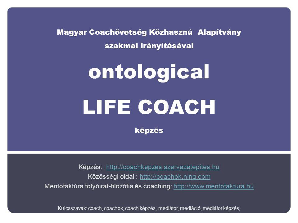 Magyar Coachövetség Közhasznú Alapítvány szakmai irányításával ontological LIFE COACH képzés Képzés: http://coachkepzes.szervezetepites.huhttp://coachkepzes.szervezetepites.hu Közösségi oldal : http://coachok.ning.comhttp://coachok.ning.com Mentofaktúra folyóirat-filozófia és coaching: http://www.mentofaktura.huhttp://www.mentofaktura.hu Kulcsszavak: coach, coachok, coach képzés, mediátor, mediáció, mediátor képzés,