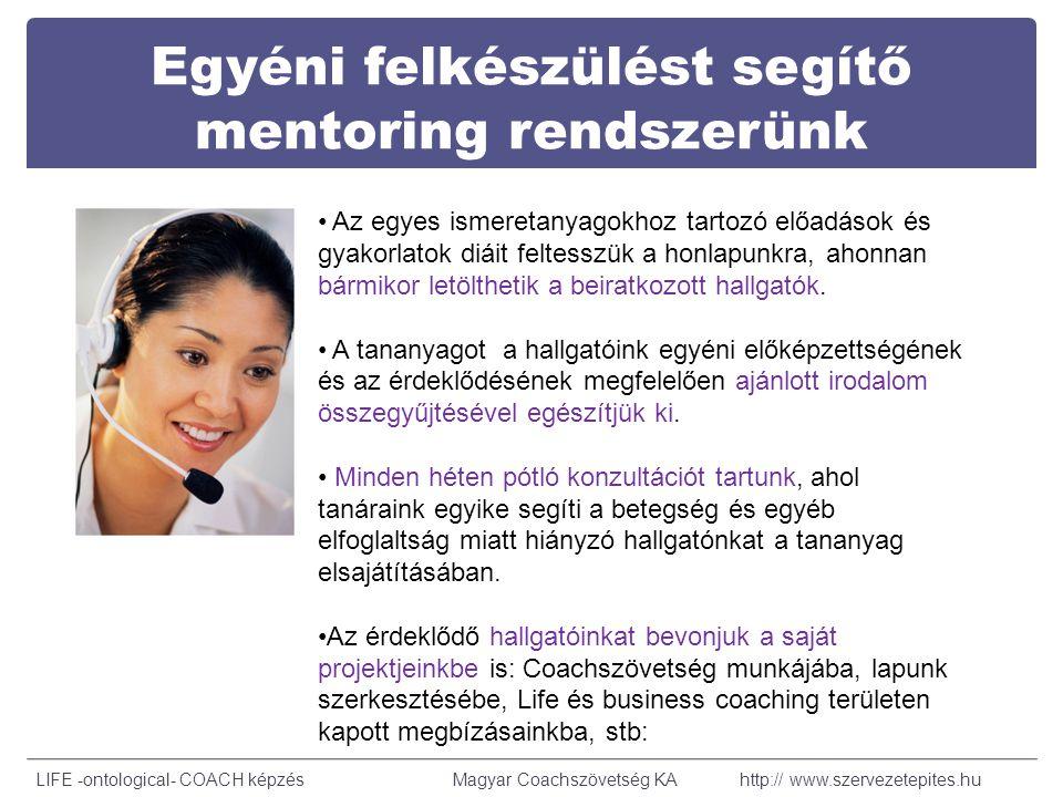 Egyéni felkészülést segítő mentoring rendszerünk LIFE -ontological- COACH képzésMagyar Coachszövetség KA http:// www.szervezetepites.hu Az egyes ismeretanyagokhoz tartozó előadások és gyakorlatok diáit feltesszük a honlapunkra, ahonnan bármikor letölthetik a beiratkozott hallgatók.