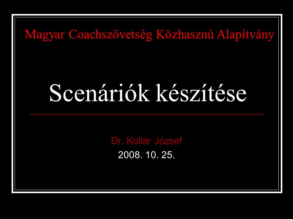 Scenáriók készítése Dr. Kollár József 2008. 10. 25. Magyar Coachszövetség Közhasznú Alapítvány