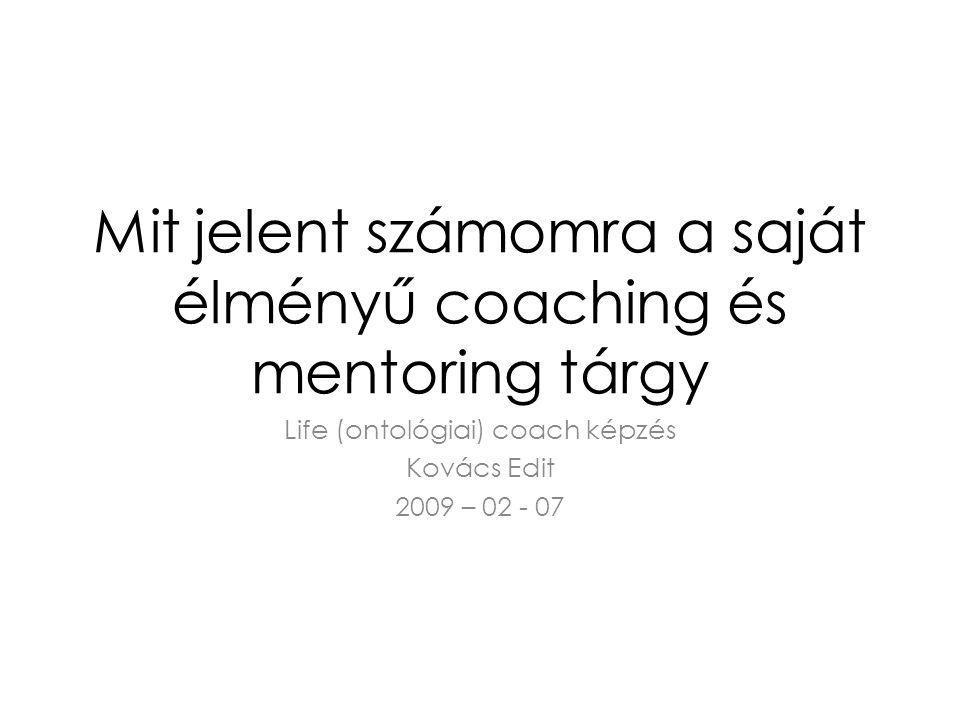 Mit jelent számomra a saját élményű coaching és mentoring tárgy Life (ontológiai) coach képzés Kovács Edit 2009 – 02 - 07