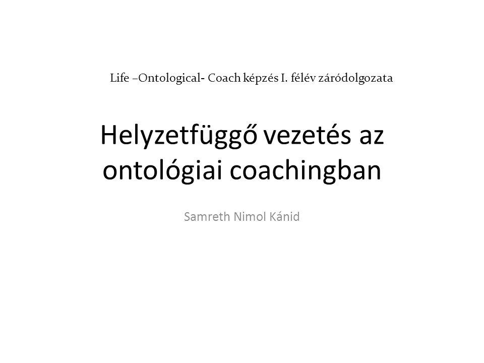Helyzetfüggő vezetés az ontológiai coachingban Samreth Nimol Kánid Life –Ontological- Coach képzés I.
