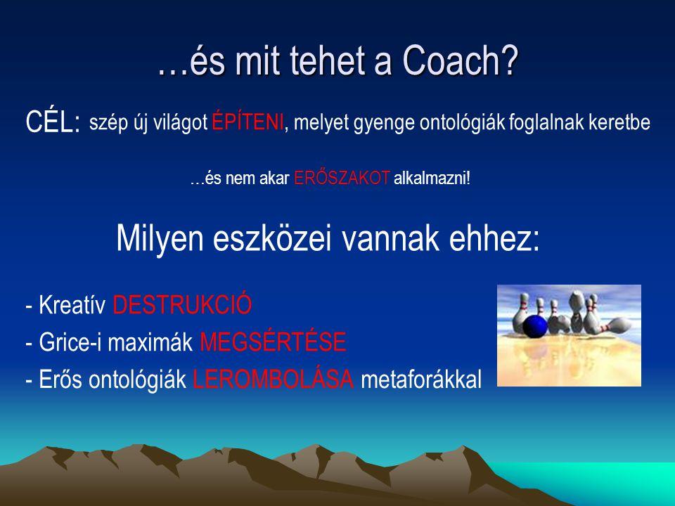 …és mit tehet a Coach? …és nem akar ERŐSZAKOT alkalmazni! Milyen eszközei vannak ehhez: - Kreatív DESTRUKCIÓ - Grice-i maximák MEGSÉRTÉSE - Erős ontol