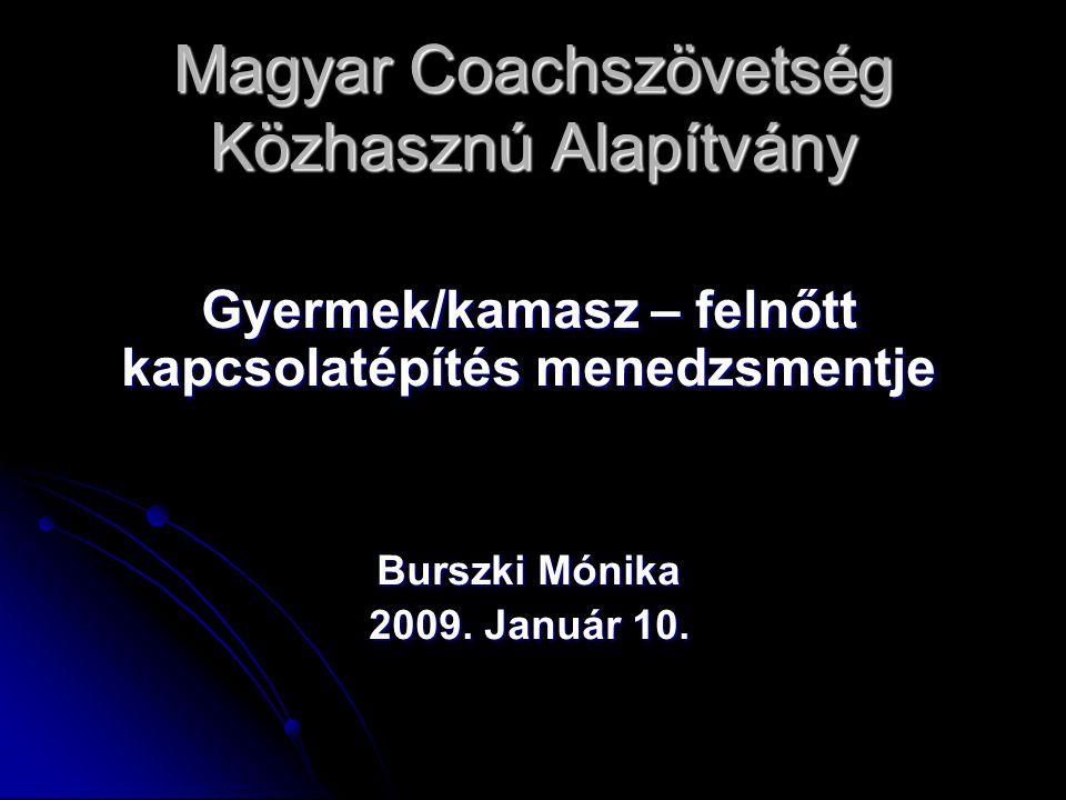 Magyar Coachszövetség Közhasznú Alapítvány Gyermek/kamasz – felnőtt kapcsolatépítés menedzsmentje Burszki Mónika 2009. Január 10.
