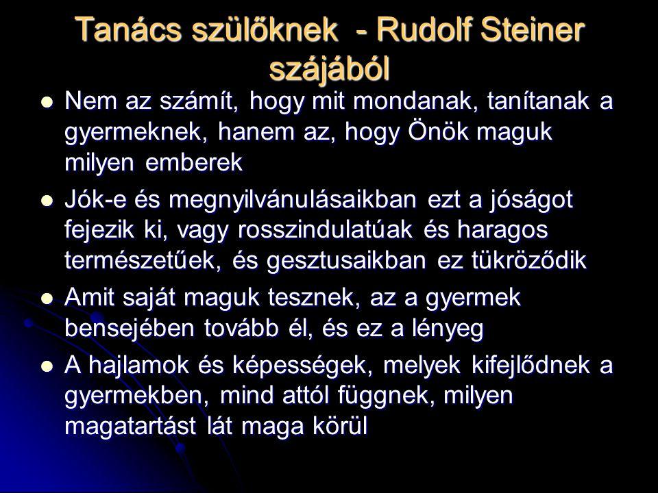 Tanács szülőknek - Rudolf Steiner szájából Nem az számít, hogy mit mondanak, tanítanak a gyermeknek, hanem az, hogy Önök maguk milyen emberek Nem az s
