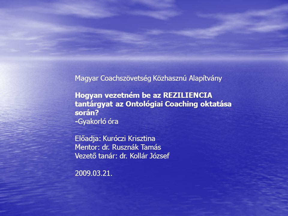 REZILIENCIA Ontológiai Coaching Magyar Coachszövetség Közhasznú Alapítvány Hogyan vezetném be az REZILIENCIA tantárgyat az Ontológiai Coaching oktatás