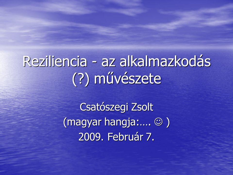 Reziliencia - az alkalmazkodás (?) művészete Csatószegi Zsolt (magyar hangja:…. ) 2009. Február 7.