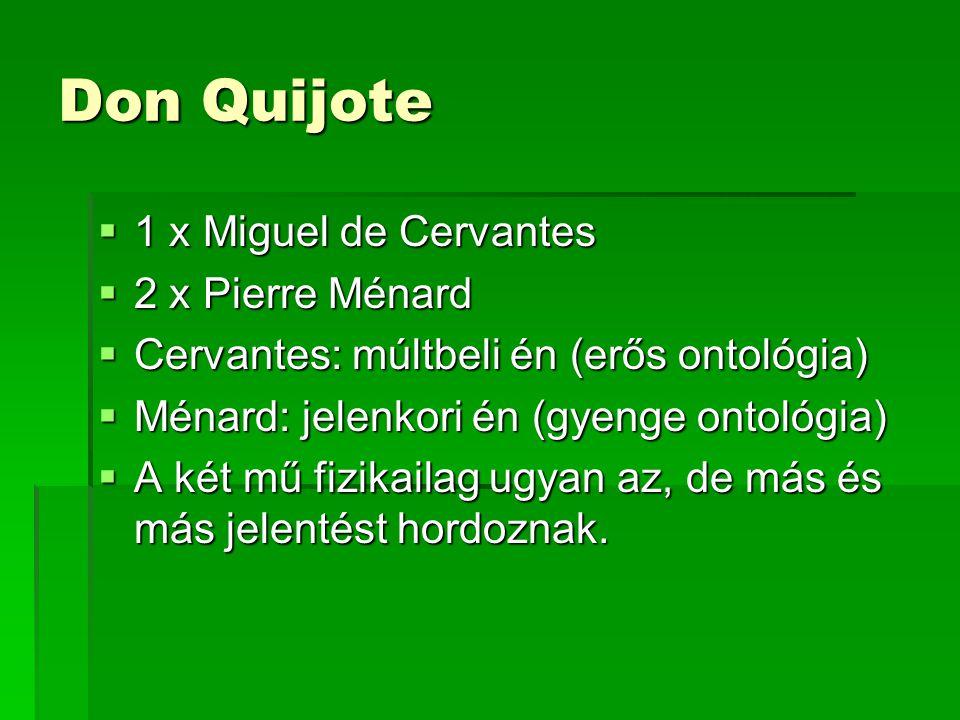 Don Quijote  1 x Miguel de Cervantes  2 x Pierre Ménard  Cervantes: múltbeli én (erős ontológia)  Ménard: jelenkori én (gyenge ontológia)  A két mű fizikailag ugyan az, de más és más jelentést hordoznak.