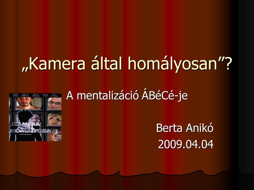 """""""Kamera által homályosan ? A mentalizáció ÁBéCé-je Berta Anikó 2009.04.04"""