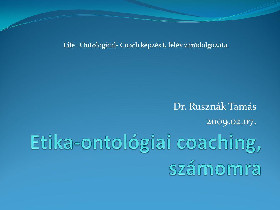 Dr. Rusznák Tamás 2009.02.07. Life –Ontological- Coach képzés I. félév záródolgozata