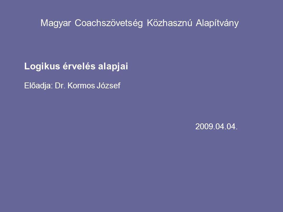2009.04.04. Magyar Coachszövetség Közhasznú Alapítvány Logikus érvelés alapjai Előadja: Dr.