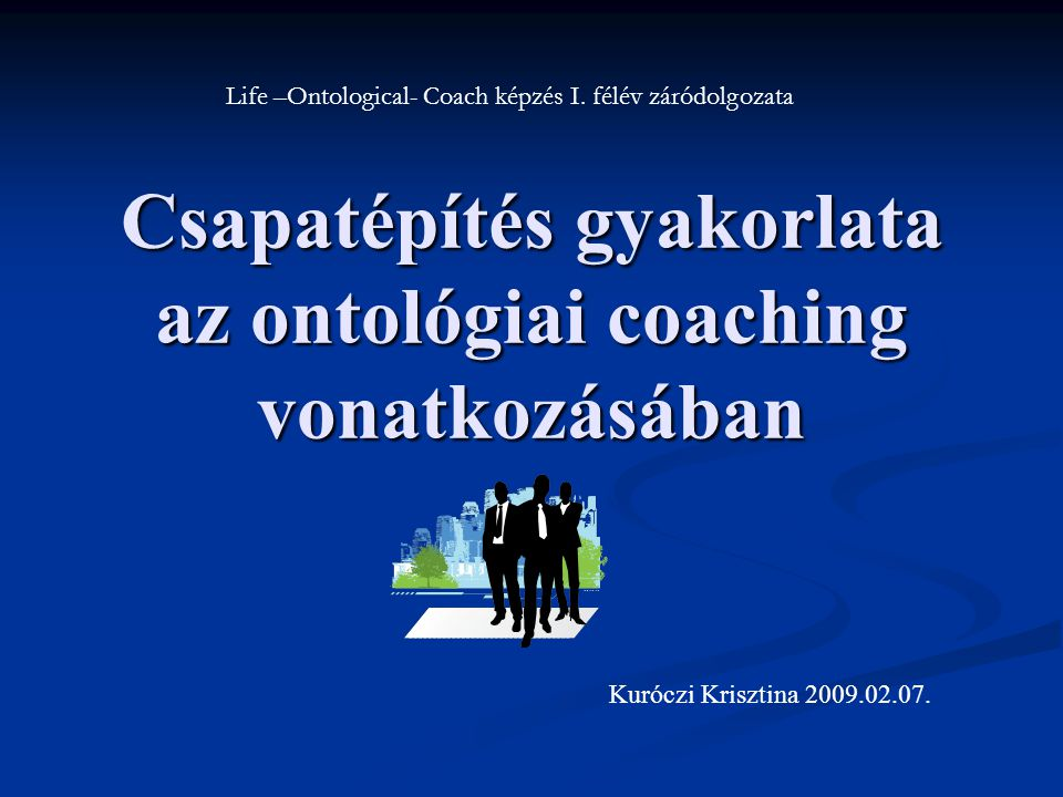 Csapatépítés gyakorlata az ontológiai coaching vonatkozásában Life –Ontological- Coach képzés I.