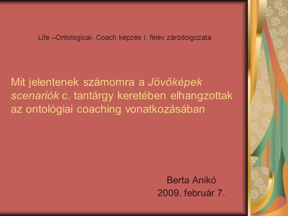 Mit jelentenek számomra a Jövőképek scenariók c. tantárgy keretében elhangzottak az ontológiai coaching vonatkozásában Berta Anikó 2009. február 7. Li