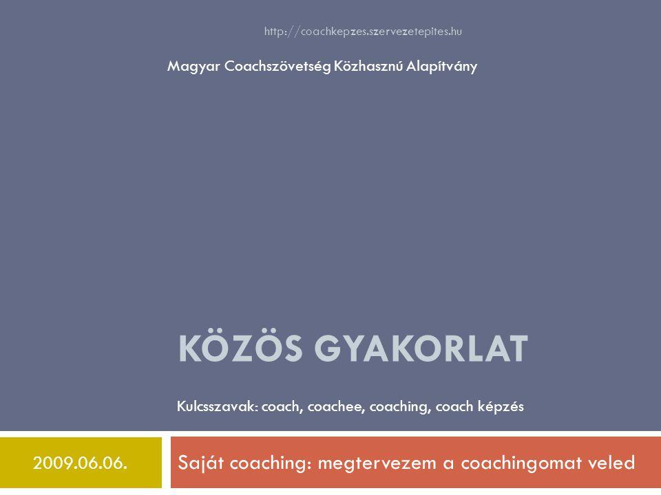 KÖZÖS GYAKORLAT Saját coaching: megtervezem a coachingomat veled Kulcsszavak: coach, coachee, coaching, coach képzés Magyar Coachszövetség Közhasznú Alapítvány 2009.06.06.