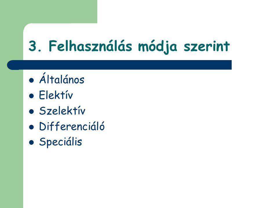 3. Felhasználás módja szerint Általános Elektív Szelektív Differenciáló Speciális