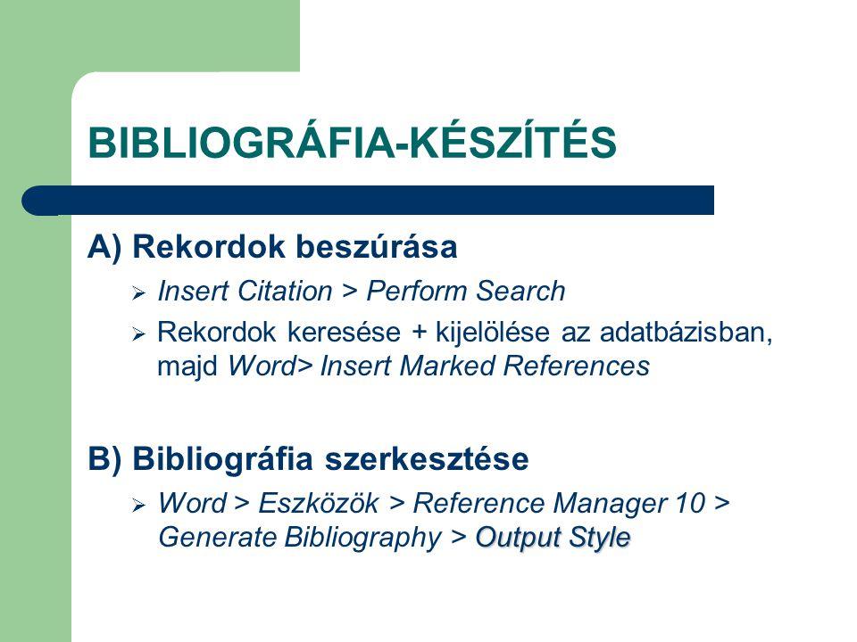 BIBLIOGRÁFIA-KÉSZÍTÉS A) Rekordok beszúrása  Insert Citation > Perform Search  Rekordok keresése + kijelölése az adatbázisban, majd Word> Insert Marked References B) Bibliográfia szerkesztése Output Style  Word > Eszközök > Reference Manager 10 > Generate Bibliography > Output Style