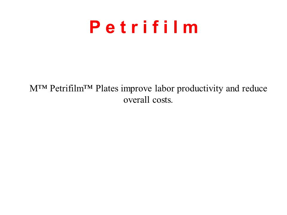 P e t r i f i l m M™ Petrifilm™ Plates improve labor productivity and reduce overall costs.