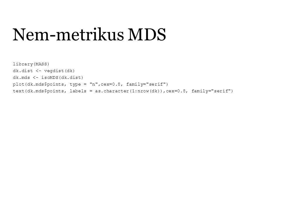 Nem-metrikus MDS library(MASS) dk.dist <- vegdist(dk) dk.mds <- isoMDS(dk.dist) plot(dk.mds$points, type = n ,cex=0.8, family= serif ) text(dk.mds$points, labels = as.character(1:nrow(dk)),cex=0.8, family= serif )