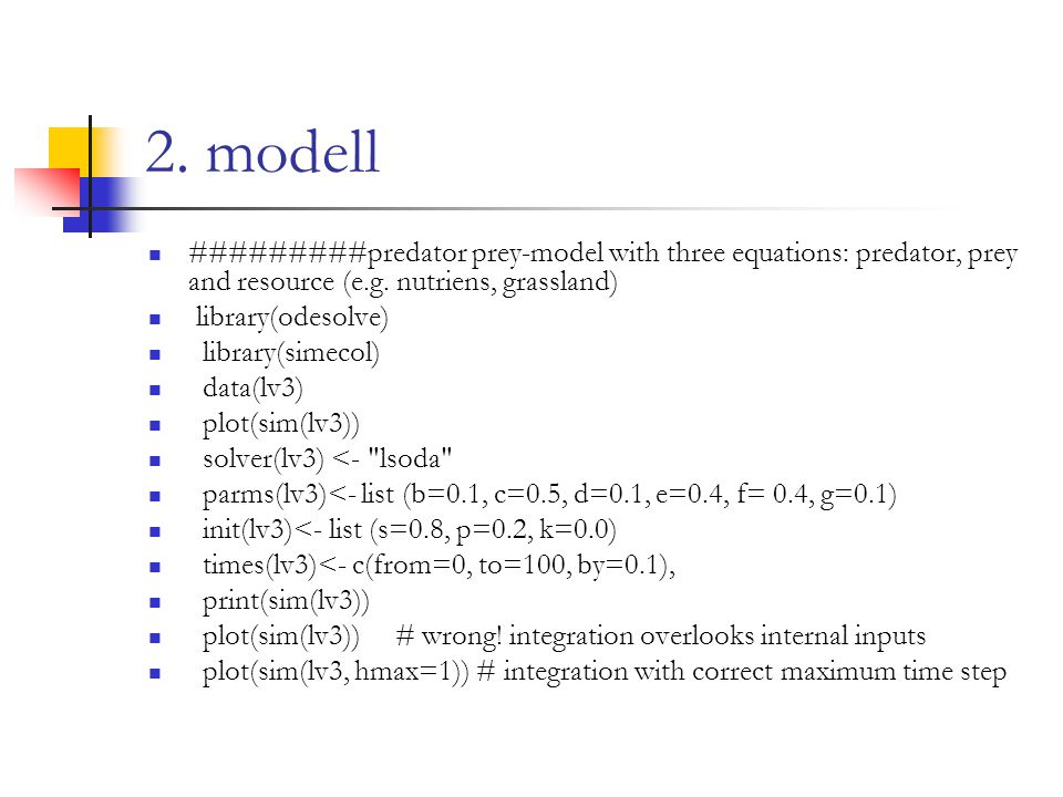 2. modell #########predator prey-model with three equations: predator, prey and resource (e.g. nutriens, grassland) library(odesolve) library(simecol)