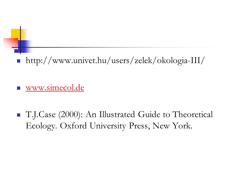 http://www.univet.hu/users/zelek/okologia-III/ www.simecol.de T.J.Case (2000): An Illustrated Guide to Theoretical Ecology. Oxford University Press, N