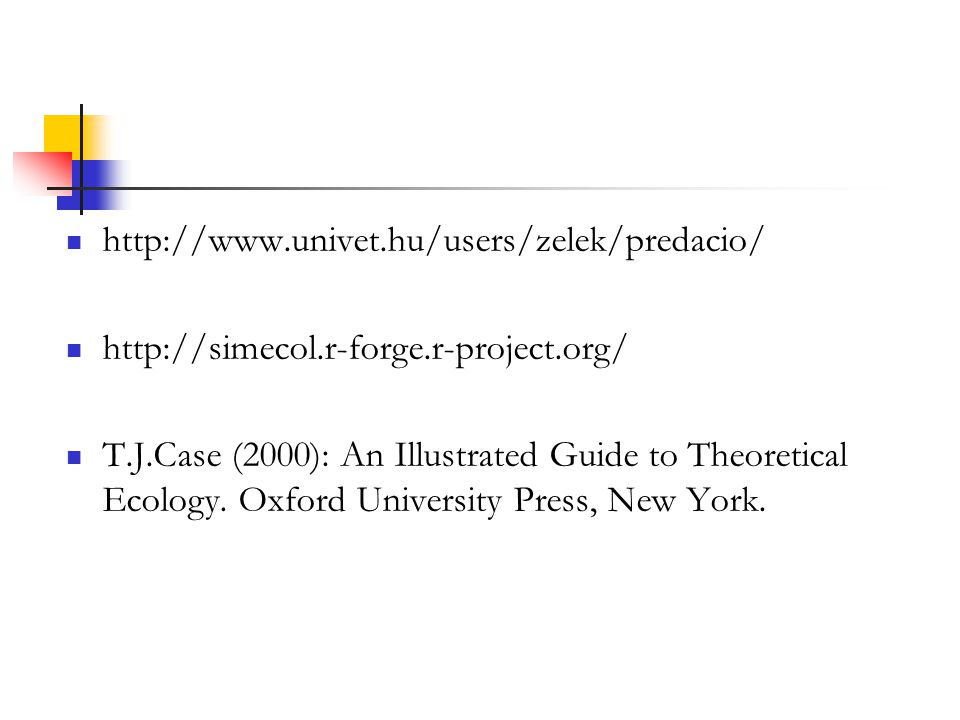 http://www.univet.hu/users/zelek/predacio/ http://simecol.r-forge.r-project.org/ T.J.Case (2000): An Illustrated Guide to Theoretical Ecology. Oxford