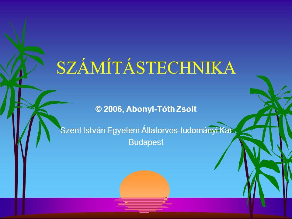 SZÁMÍTÁSTECHNIKA © 2006, Abonyi-Tóth Zsolt Szent István Egyetem Állatorvos-tudományi Kar Budapest