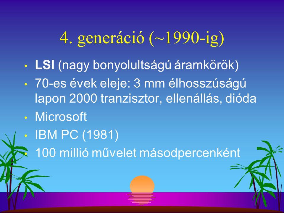 4. generáció (~1990-ig) LSI (nagy bonyolultságú áramkörök) 70-es évek eleje: 3 mm élhosszúságú lapon 2000 tranzisztor, ellenállás, dióda Microsoft IBM