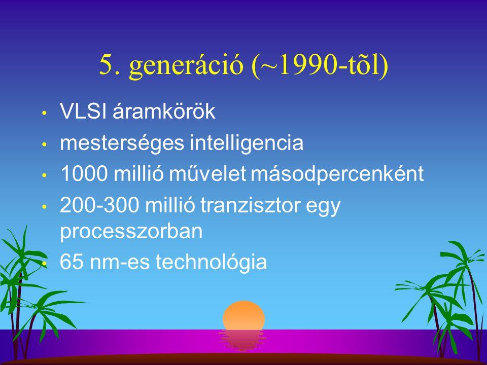 5. generáció (~1990-tõl) VLSI áramkörök mesterséges intelligencia 1000 millió művelet másodpercenként 200-300 millió tranzisztor egy processzorban 65