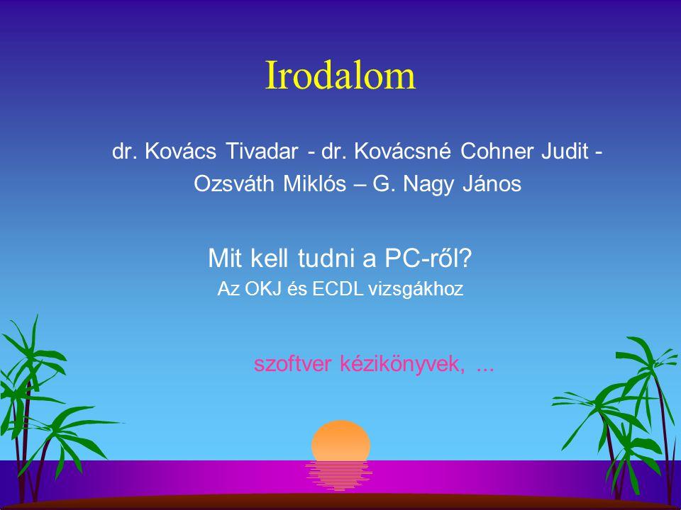 Irodalom dr. Kovács Tivadar - dr. Kovácsné Cohner Judit - Ozsváth Miklós – G. Nagy János Mit kell tudni a PC-ről? Az OKJ és ECDL vizsgákhoz szoftver k