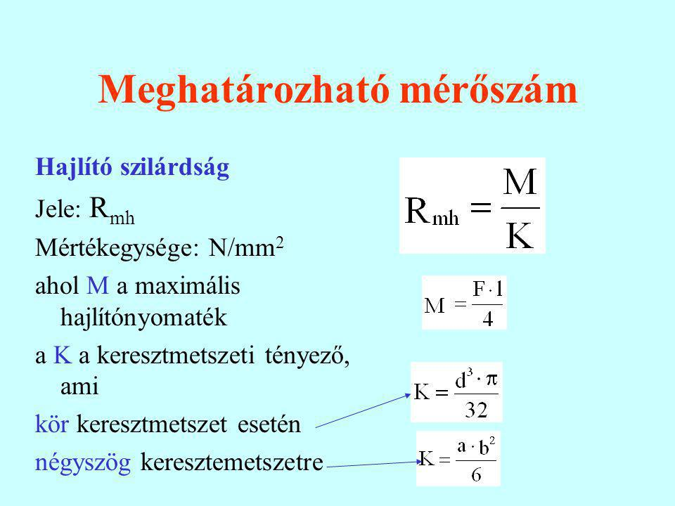Meghatározható mérőszám Hajlító szilárdság Jele: R mh Mértékegysége: N/mm 2 ahol M a maximális hajlítónyomaték a K a keresztmetszeti tényező, ami kör keresztmetszet esetén négyszög keresztemetszetre