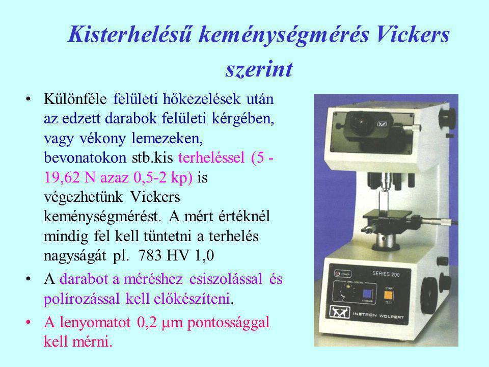 Kisterhelésű keménységmérés Vickers szerint Különféle felületi hőkezelések után az edzett darabok felületi kérgében, vagy vékony lemezeken, bevonatokon stb.kis terheléssel (5 - 19,62 N azaz 0,5-2 kp) is végezhetünk Vickers keménységmérést.