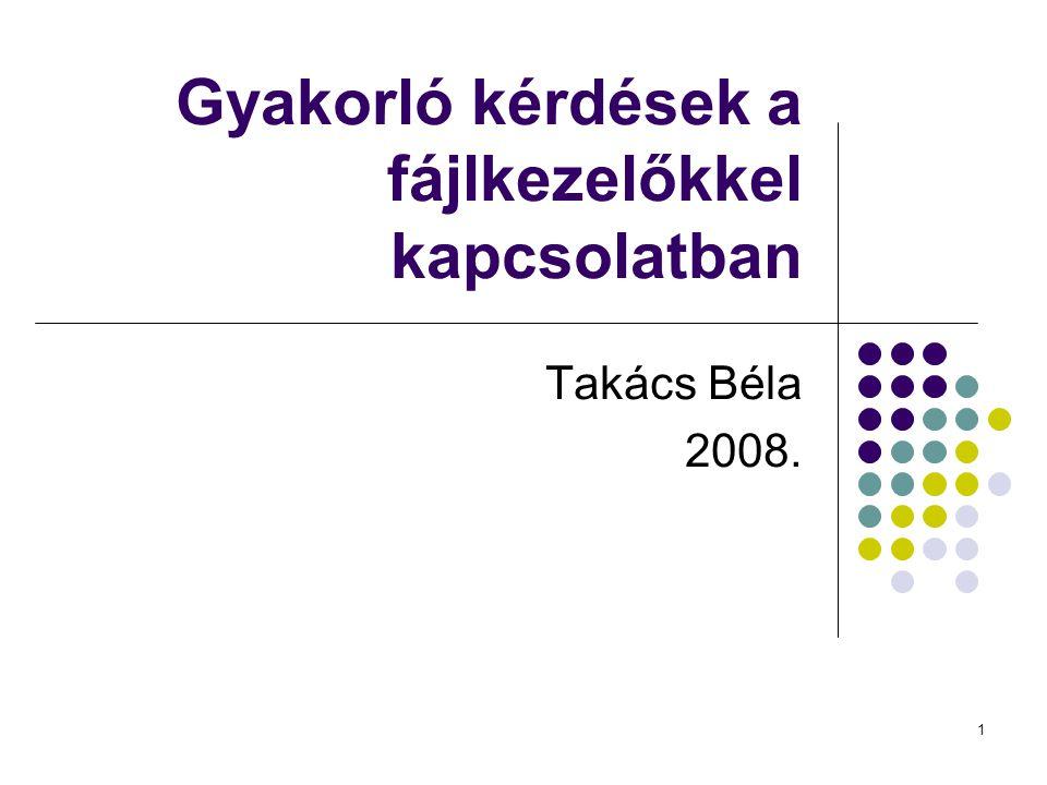 1 Gyakorló kérdések a fájlkezelőkkel kapcsolatban Takács Béla 2008.