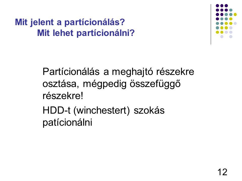 12 Mit jelent a partícionálás? Mit lehet partícionálni? Partícionálás a meghajtó részekre osztása, mégpedig összefüggő részekre! HDD-t (winchestert) s