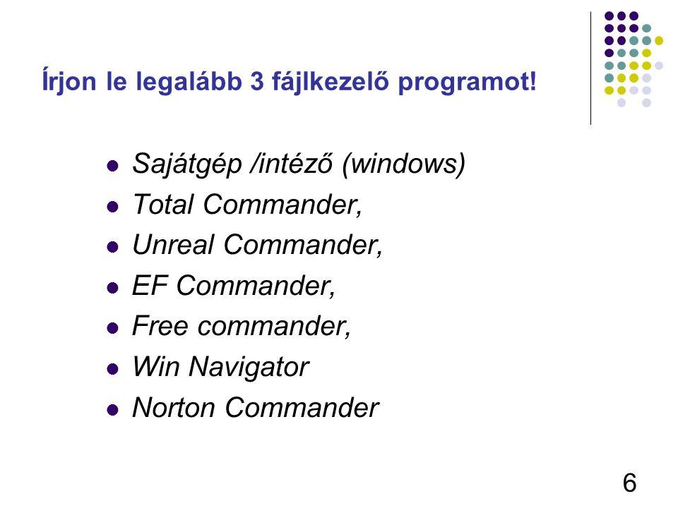 6 Írjon le legalább 3 fájlkezelő programot! Sajátgép /intéző (windows) Total Commander, Unreal Commander, EF Commander, Free commander, Win Navigator