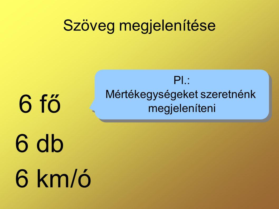 Szöveg megjelenítése 6 fő 6 db 6 km/ó Pl.: Mértékegységeket szeretnénk megjeleníteni Pl.: Mértékegységeket szeretnénk megjeleníteni