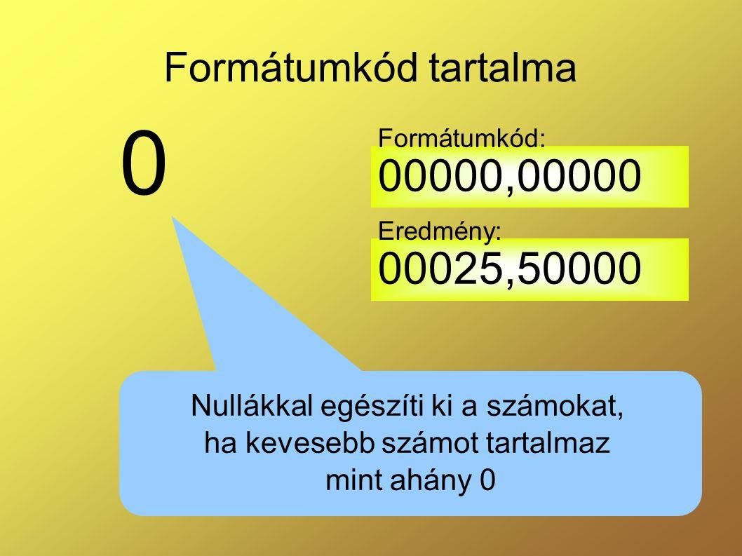 Formátumkód tartalma 0 Nullákkal egészíti ki a számokat, ha kevesebb számot tartalmaz mint ahány 0 00000,00000 00025,50000 Formátumkód: Eredmény: