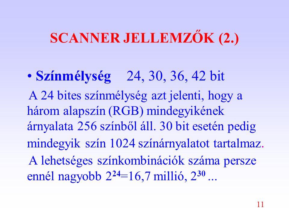 11 SCANNER JELLEMZŐK (2.) Színmélység24, 30, 36, 42 bit A 24 bites színmélység azt jelenti, hogy a három alapszín (RGB) mindegyikének árnyalata 256 színből áll.