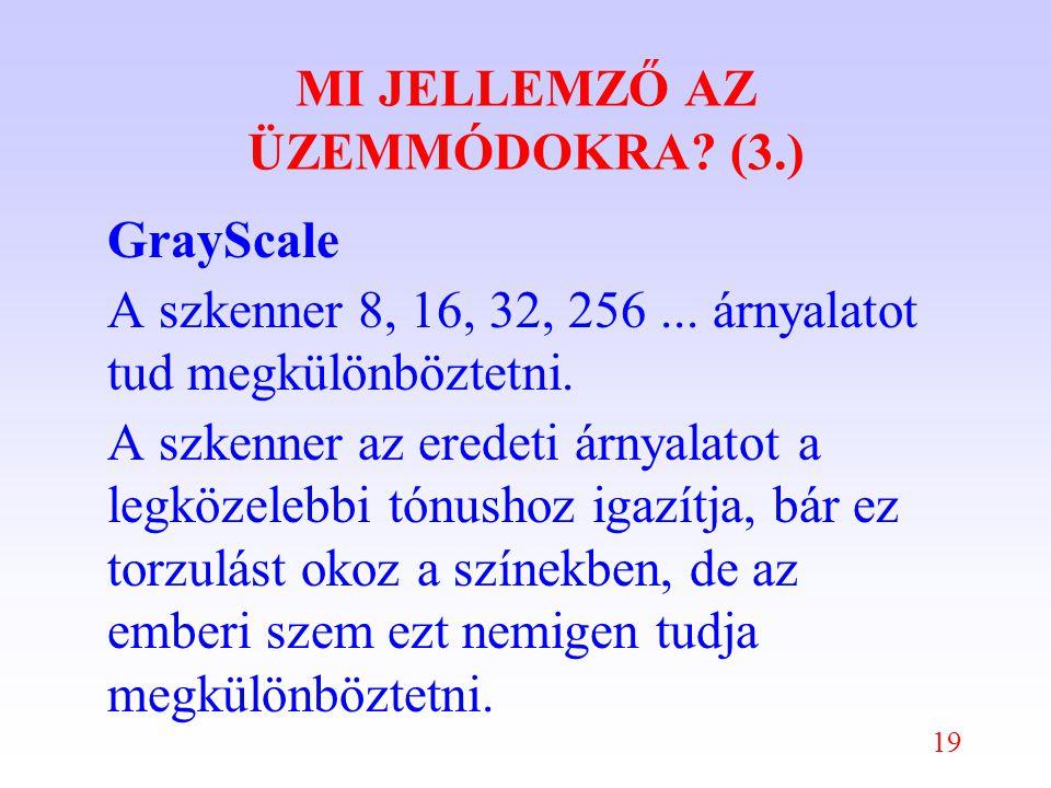 19 MI JELLEMZŐ AZ ÜZEMMÓDOKRA. (3.) GrayScale A szkenner 8, 16, 32, 256...