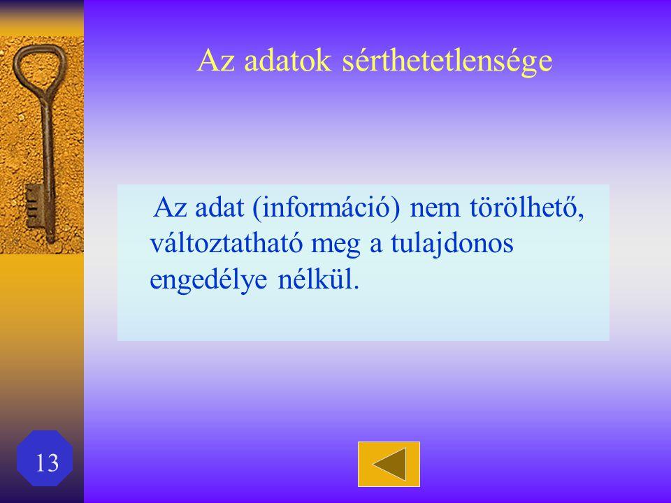 13 Az adatok sérthetetlensége Az adat (információ) nem törölhető, változtatható meg a tulajdonos engedélye nélkül.