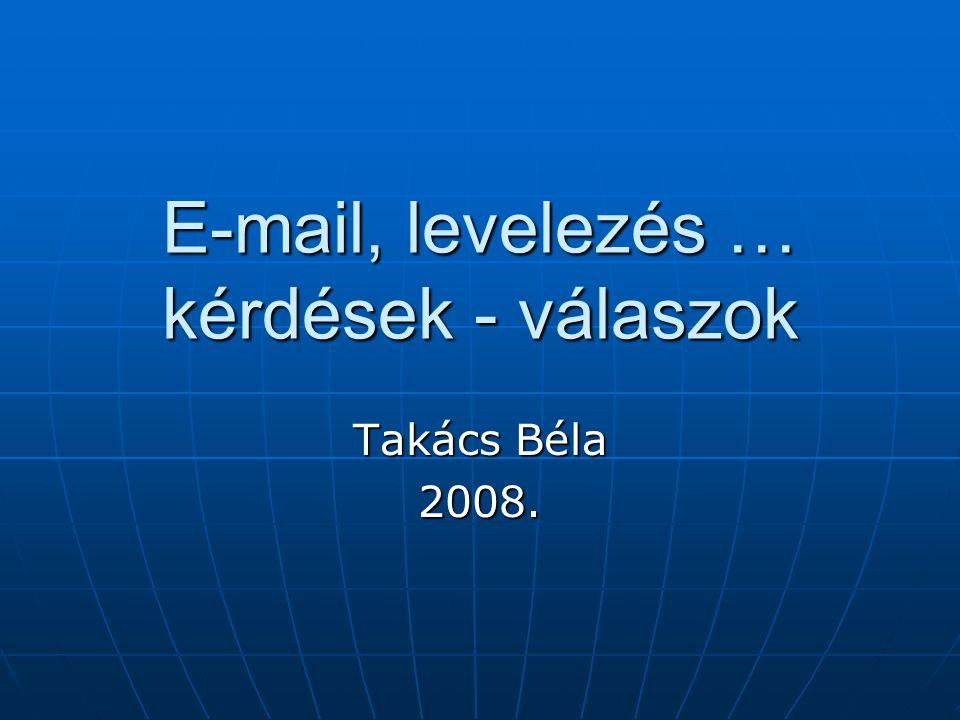 E-mail, levelezés … kérdések - válaszok Takács Béla 2008.