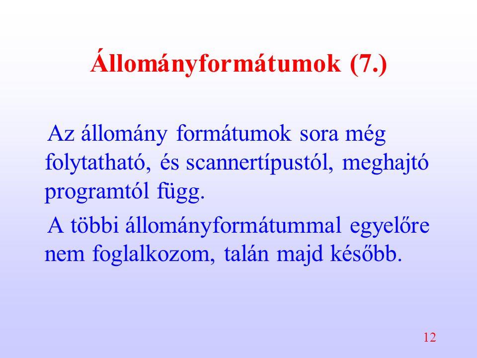 12 Állományformátumok (7.) Az állomány formátumok sora még folytatható, és scannertípustól, meghajtó programtól függ. A többi állományformátummal egye