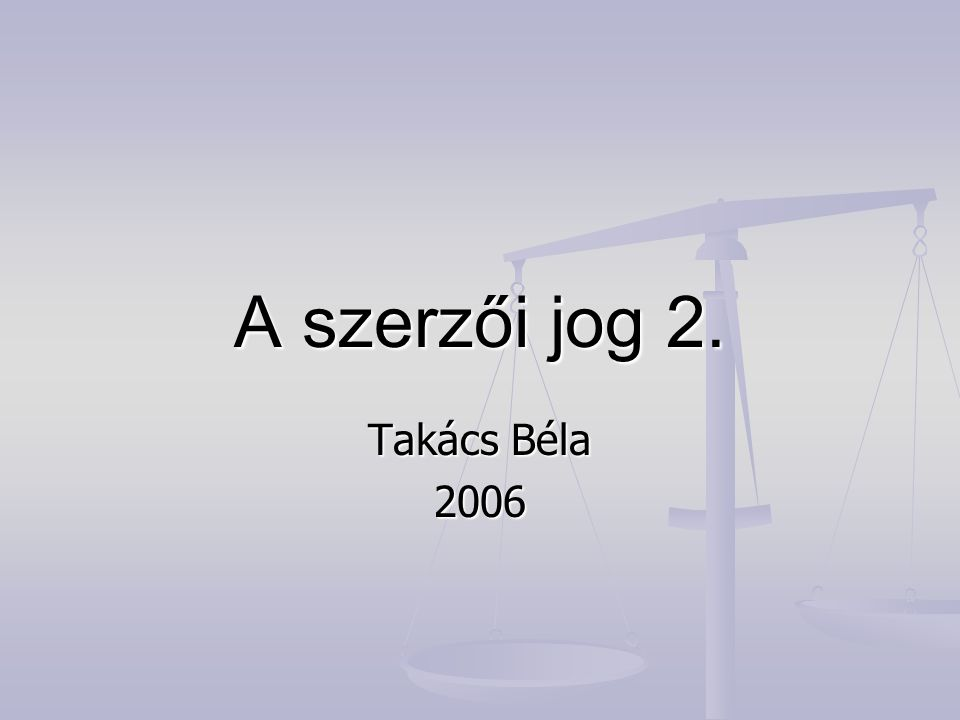 A szerzői jog 2. Takács Béla 2006