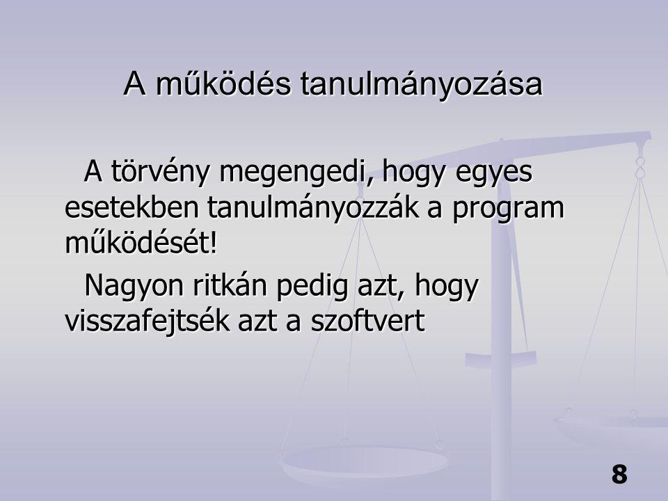 8 A működés tanulmányozása A működés tanulmányozása A törvény megengedi, hogy egyes esetekben tanulmányozzák a program működését! Nagyon ritkán pedig