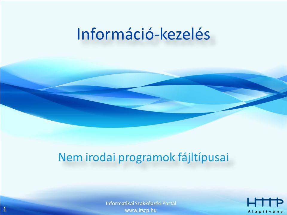 1 Informatikai Szakképzési Portál www.itszp.hu Információ-kezelés Nem irodai programok fájltípusai