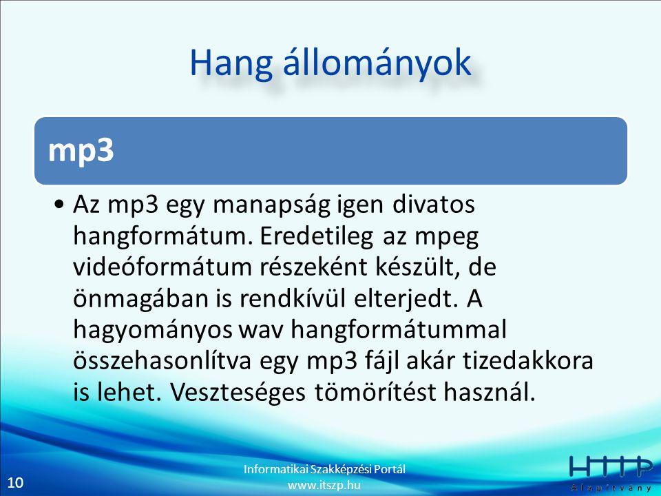 10 Informatikai Szakképzési Portál www.itszp.hu Hang állományok mp3 Az mp3 egy manapság igen divatos hangformátum. Eredetileg az mpeg videóformátum ré