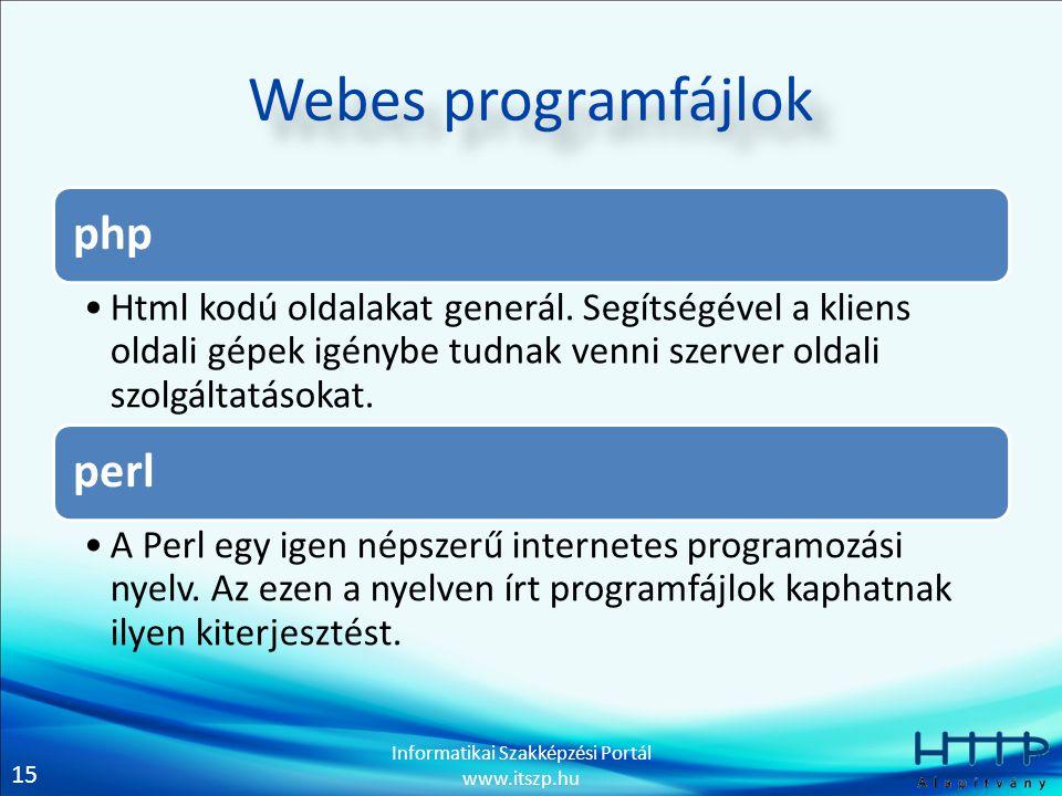 15 Informatikai Szakképzési Portál www.itszp.hu Webes programfájlok php Html kodú oldalakat generál. Segítségével a kliens oldali gépek igénybe tudnak